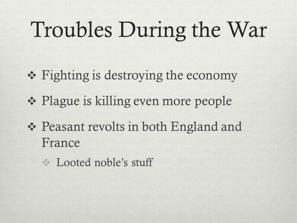 Troubles During the War  Fighting is destroying the economy  Plague is killing even more people  Peasant revolts in both England and France  Loote