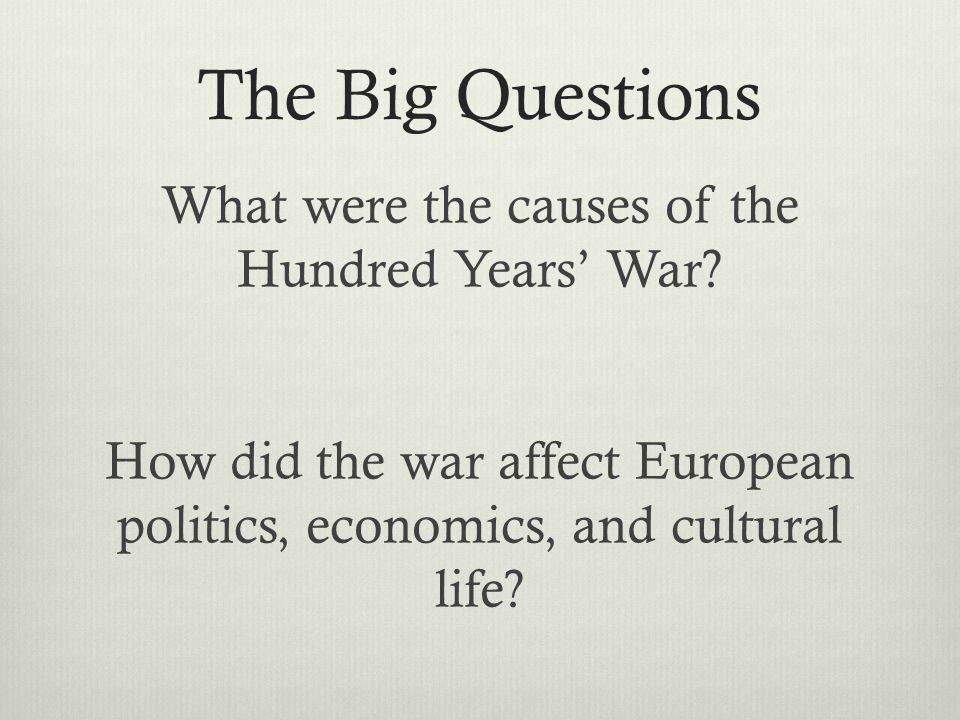 The Big Questions What were the causes of the Hundred Years' War? How did the war affect European politics, economics, and cultural life?