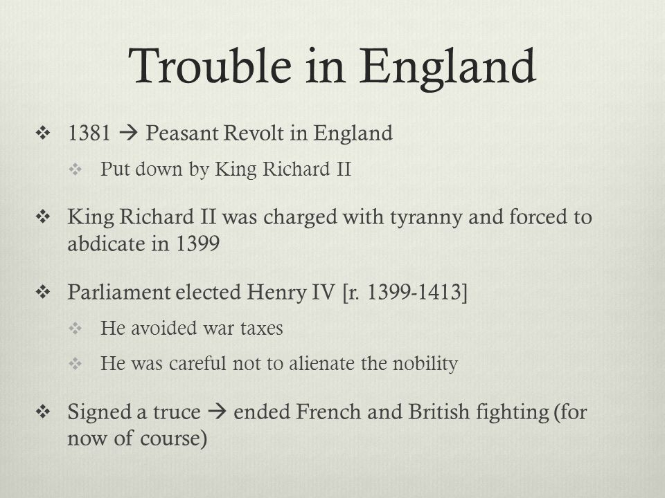 Trouble in England  1381  Peasant Revolt in England  Put down by King Richard II  King Richard II was charged with tyranny and forced to abdicate
