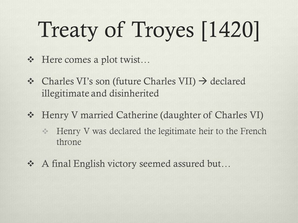 Treaty of Troyes [1420]  Here comes a plot twist…  Charles VI's son (future Charles VII)  declared illegitimate and disinherited  Henry V married