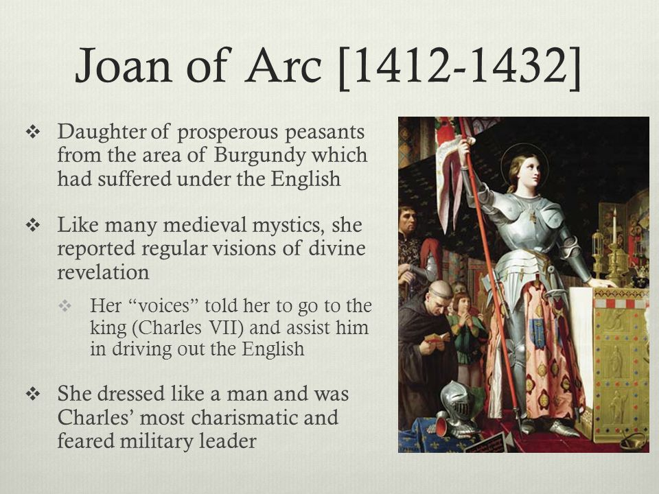 Joan of Arc [1412-1432]  Daughter of prosperous peasants from the area of Burgundy which had suffered under the English  Like many medieval mystics,