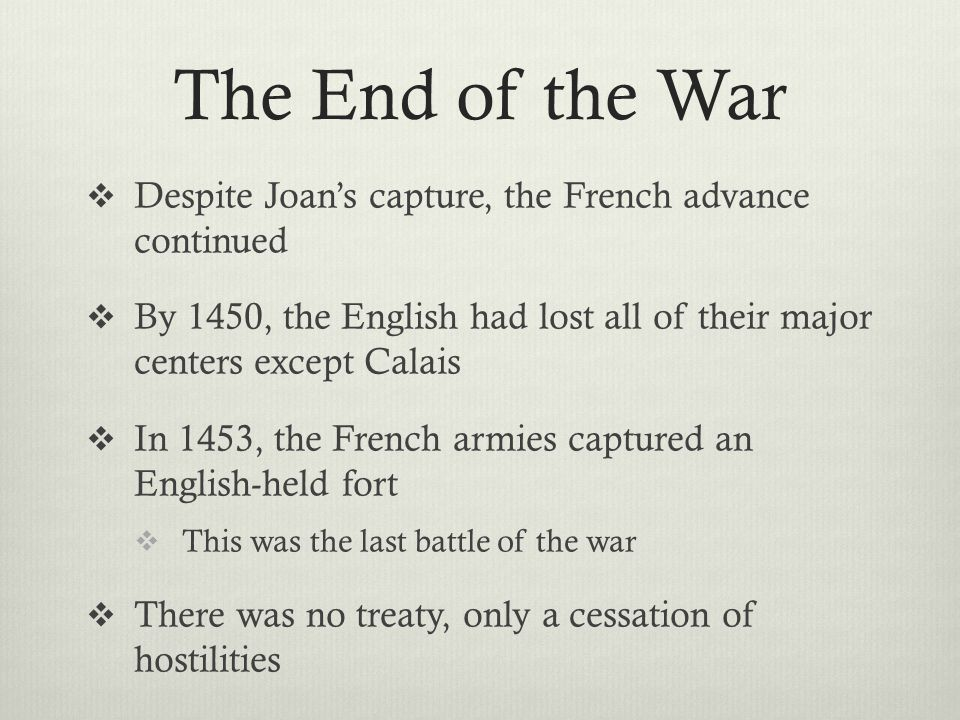 The End of the War  Despite Joan's capture, the French advance continued  By 1450, the English had lost all of their major centers except Calais  I