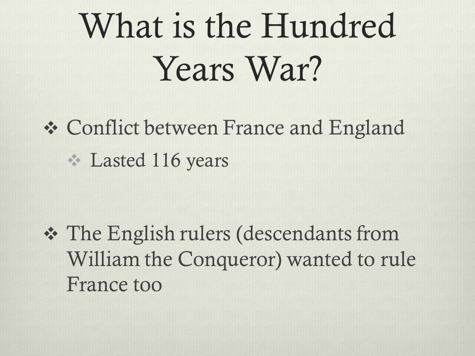 What is the Hundred Years War?  Conflict between France and England  Lasted 116 years  The English rulers (descendants from William the Conqueror)