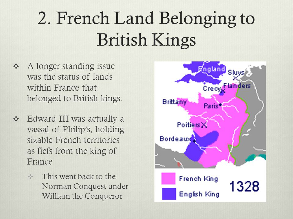 2. French Land Belonging to British Kings  A longer standing issue was the status of lands within France that belonged to British kings.  Edward III