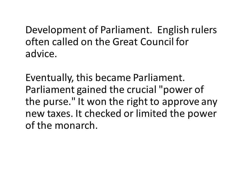 Development of Parliament. English rulers often called on the Great Council for advice. Eventually, this became Parliament. Parliament gained the cruc