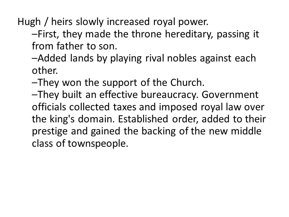 Hugh / heirs slowly increased royal power. –First, they made the throne hereditary, passing it from father to son. –Added lands by playing rival noble