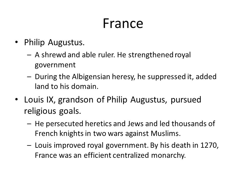 France Philip Augustus. –A shrewd and able ruler. He strengthened royal government –During the Albigensian heresy, he suppressed it, added land to his