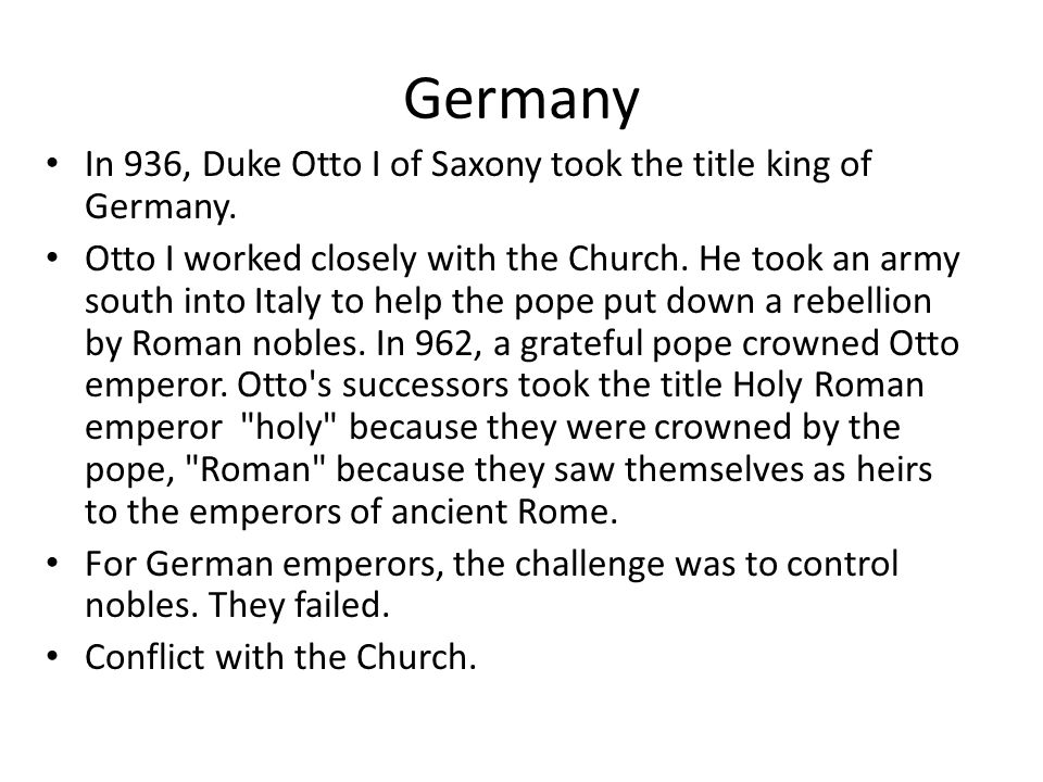 Germany In 936, Duke Otto I of Saxony took the title king of Germany. Otto I worked closely with the Church. He took an army south into Italy to help