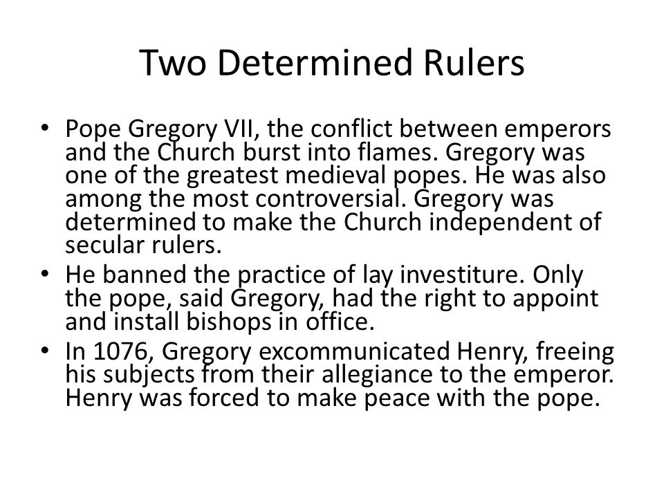 Two Determined Rulers Pope Gregory VII, the conflict between emperors and the Church burst into flames. Gregory was one of the greatest medieval popes