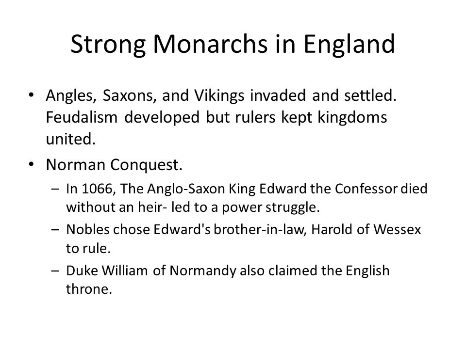 Strong Monarchs in England Angles, Saxons, and Vikings invaded and settled. Feudalism developed but rulers kept kingdoms united. Norman Conquest. –In