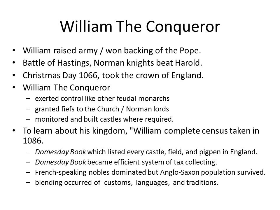 William The Conqueror William raised army / won backing of the Pope. Battle of Hastings, Norman knights beat Harold. Christmas Day 1066, took the crow