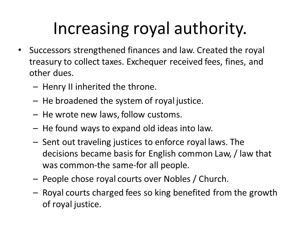 Increasing royal authority. Successors strengthened finances and law. Created the royal treasury to collect taxes. Exchequer received fees, fines, and