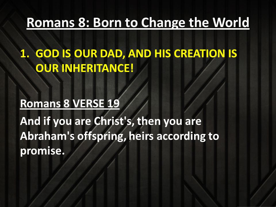 Romans 8: Born to Change the World 1.GOD IS OUR DAD, AND HIS CREATION IS OUR INHERITANCE.