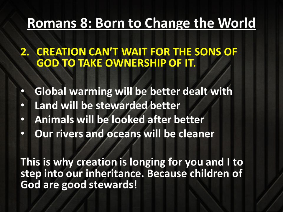 Romans 8: Born to Change the World 2.CREATION CAN'T WAIT FOR THE SONS OF GOD TO TAKE OWNERSHIP OF IT.
