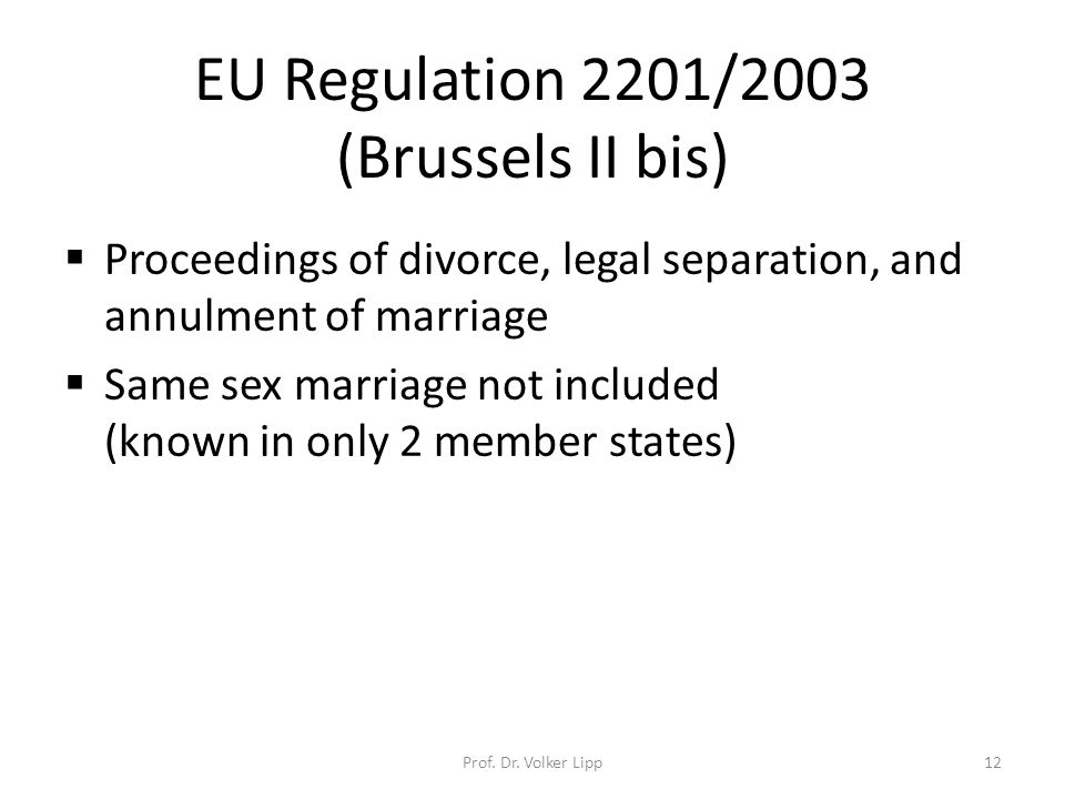 EU Regulation 2201/2003 (Brussels II bis)  Proceedings of divorce, legal separation, and annulment of marriage  Same sex marriage not included (known in only 2 member states) Prof.