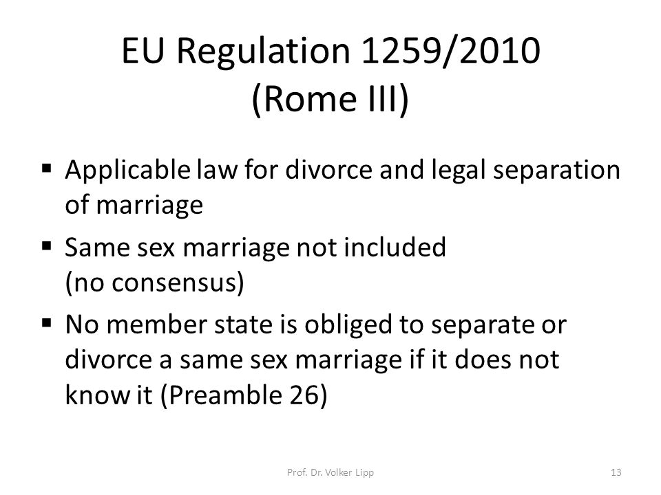 EU Regulation 1259/2010 (Rome III)  Applicable law for divorce and legal separation of marriage  Same sex marriage not included (no consensus)  No member state is obliged to separate or divorce a same sex marriage if it does not know it (Preamble 26) Prof.