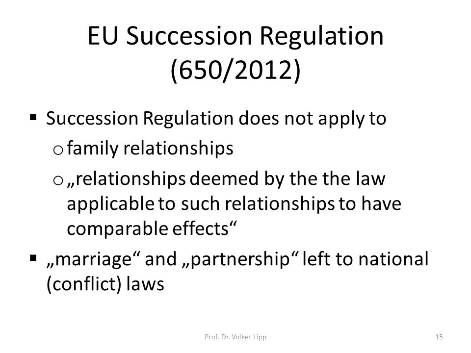 """EU Succession Regulation (650/2012)  Succession Regulation does not apply to o family relationships o """"relationships deemed by the the law applicable to such relationships to have comparable effects  """"marriage and """"partnership left to national (conflict) laws Prof."""