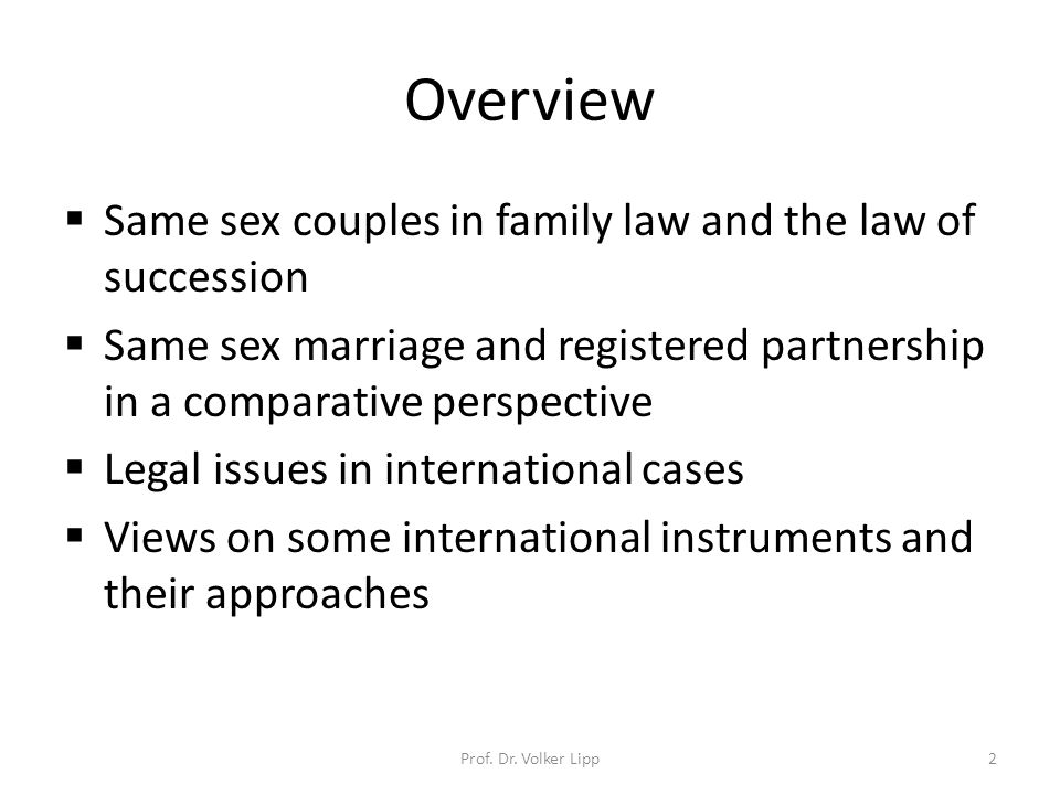 Overview  Same sex couples in family law and the law of succession  Same sex marriage and registered partnership in a comparative perspective  Legal issues in international cases  Views on some international instruments and their approaches Prof.