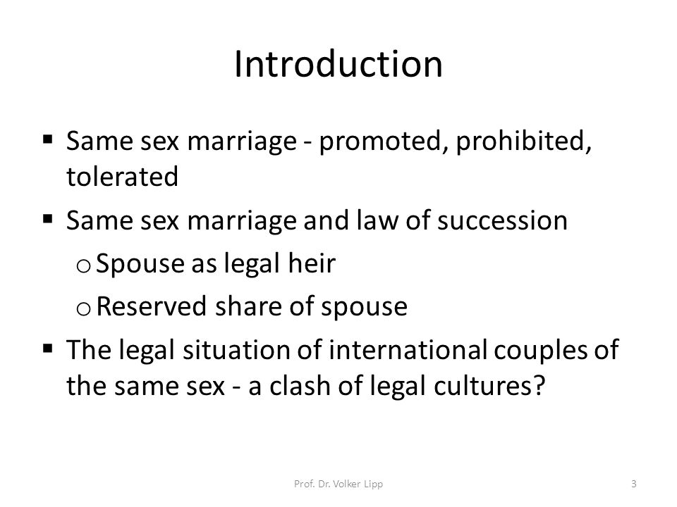 Introduction  Same sex marriage - promoted, prohibited, tolerated  Same sex marriage and law of succession o Spouse as legal heir o Reserved share of spouse  The legal situation of international couples of the same sex - a clash of legal cultures.