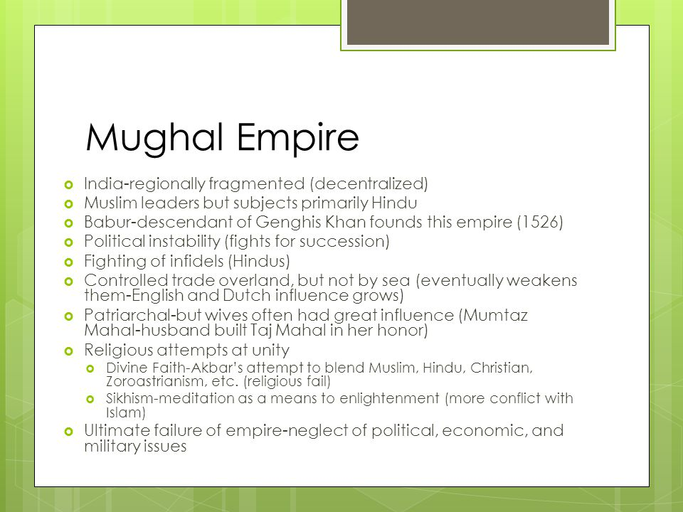 Mughal Empire  India-regionally fragmented (decentralized)  Muslim leaders but subjects primarily Hindu  Babur-descendant of Genghis Khan founds th