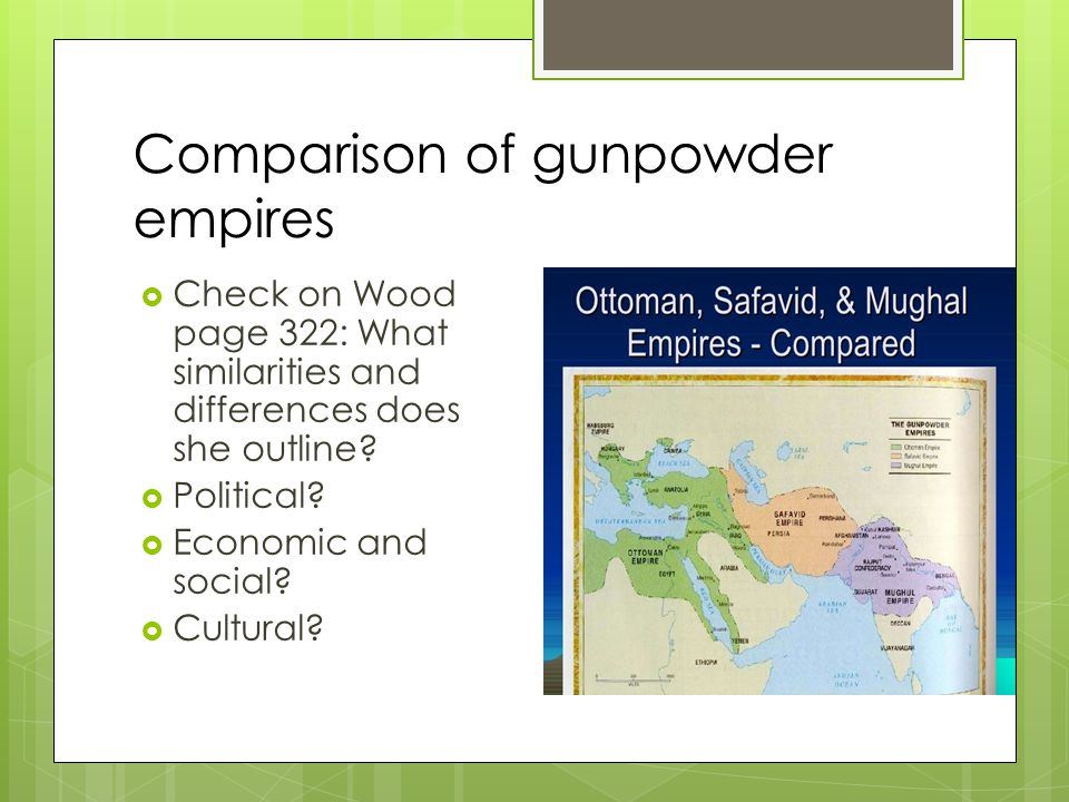 Comparison of gunpowder empires  Check on Wood page 322: What similarities and differences does she outline?  Political?  Economic and social?  Cu