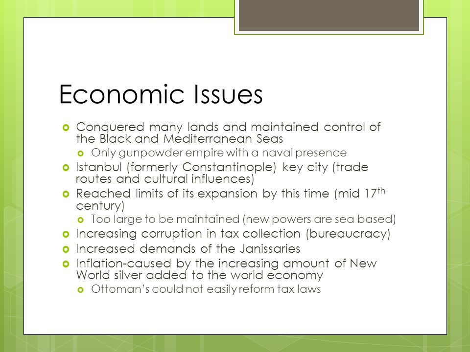 Economic Issues  Conquered many lands and maintained control of the Black and Mediterranean Seas  Only gunpowder empire with a naval presence  Istanbul (formerly Constantinople) key city (trade routes and cultural influences)  Reached limits of its expansion by this time (mid 17 th century)  Too large to be maintained (new powers are sea based)  Increasing corruption in tax collection (bureaucracy)  Increased demands of the Janissaries  Inflation-caused by the increasing amount of New World silver added to the world economy  Ottoman's could not easily reform tax laws