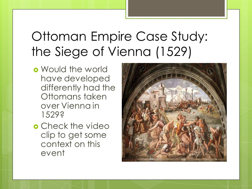 Ottoman Empire Case Study: the Siege of Vienna (1529)  Would the world have developed differently had the Ottomans taken over Vienna in 1529.