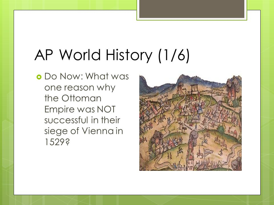 AP World History (1/6)  Do Now: What was one reason why the Ottoman Empire was NOT successful in their siege of Vienna in 1529