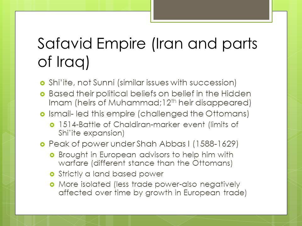 Safavid Empire (Iran and parts of Iraq)  Shi'ite, not Sunni (similar issues with succession)  Based their political beliefs on belief in the Hidden Imam (heirs of Muhammad;12 th heir disappeared)  Ismail- led this empire (challenged the Ottomans)  1514-Battle of Chaldiran-marker event (limits of Shi'ite expansion)  Peak of power under Shah Abbas I (1588-1629)  Brought in European advisors to help him with warfare (different stance than the Ottomans)  Strictly a land based power  More isolated (less trade power-also negatively affected over time by growth in European trade)