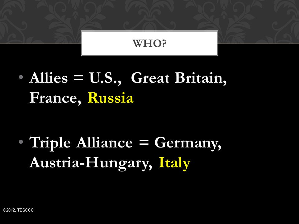 Allies = U.S., Great Britain, France, Russia Triple Alliance = Germany, Austria-Hungary, Italy WHO.