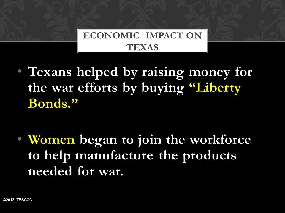 Texans helped by raising money for the war efforts by buying Liberty Bonds. Women began to join the workforce to help manufacture the products needed for war.