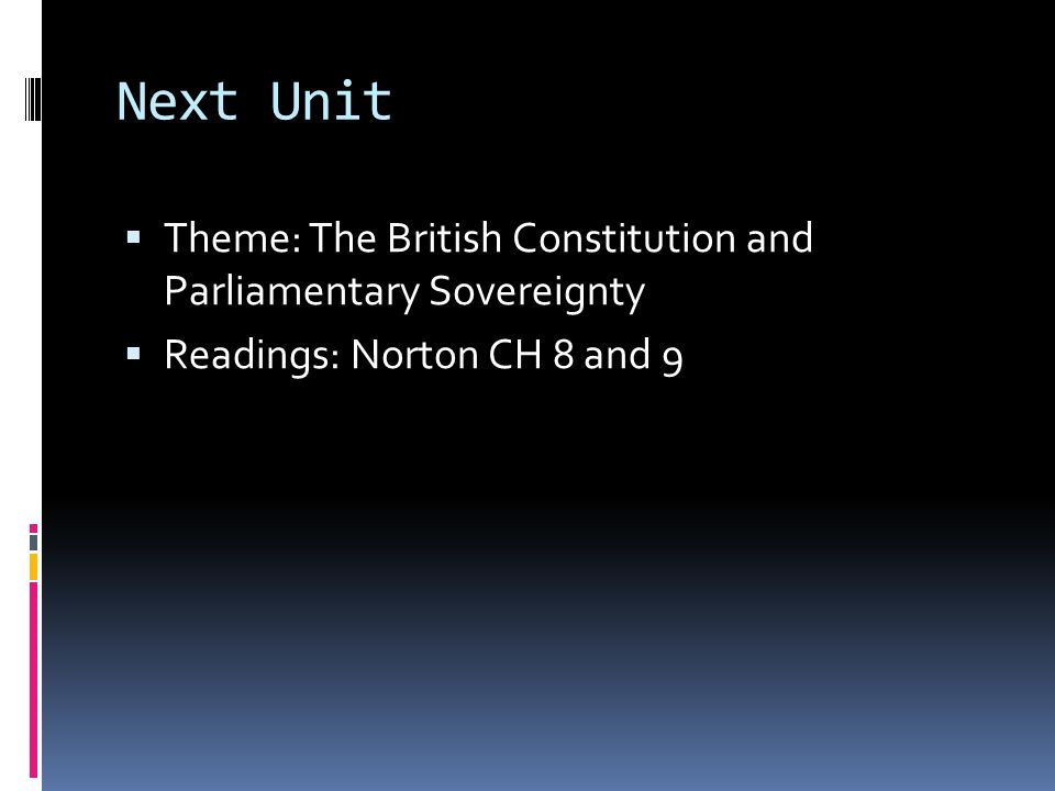 Next Unit  Theme: The British Constitution and Parliamentary Sovereignty  Readings: Norton CH 8 and 9
