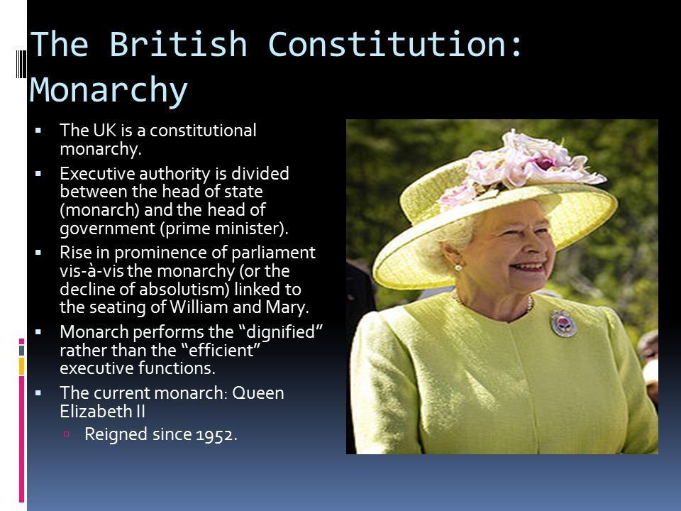 The British Constitution: Monarchy  The UK is a constitutional monarchy.