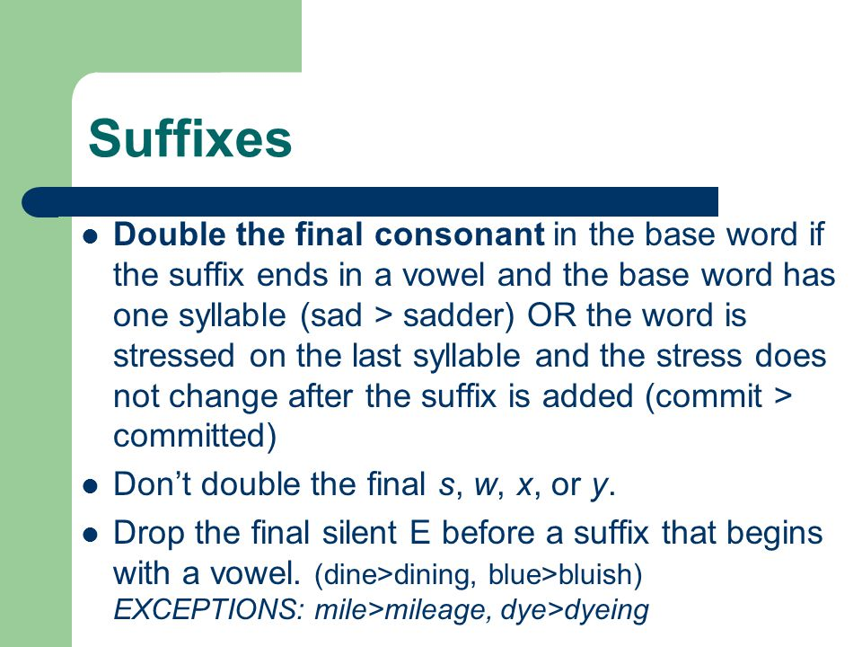 Suffixes Double the final consonant in the base word if the suffix ends in a vowel and the base word has one syllable (sad > sadder) OR the word is st