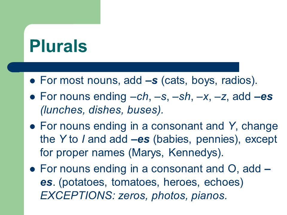Plurals For most nouns, add –s (cats, boys, radios). For nouns ending –ch, –s, –sh, –x, –z, add –es (lunches, dishes, buses). For nouns ending in a co