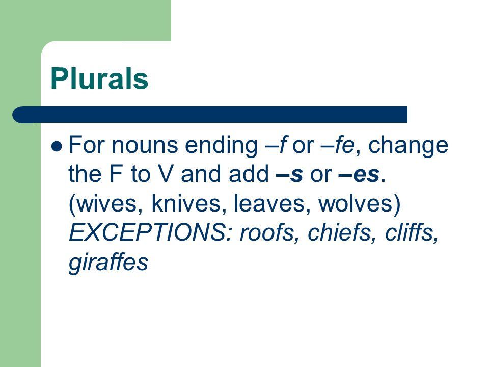 Plurals For nouns ending –f or –fe, change the F to V and add –s or –es. (wives, knives, leaves, wolves) EXCEPTIONS: roofs, chiefs, cliffs, giraffes