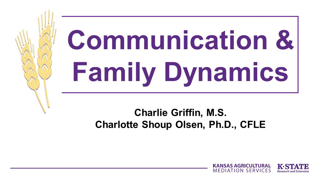 Charlie Griffin, M.S. Charlotte Shoup Olsen, Ph.D., CFLE Communication & Family Dynamics