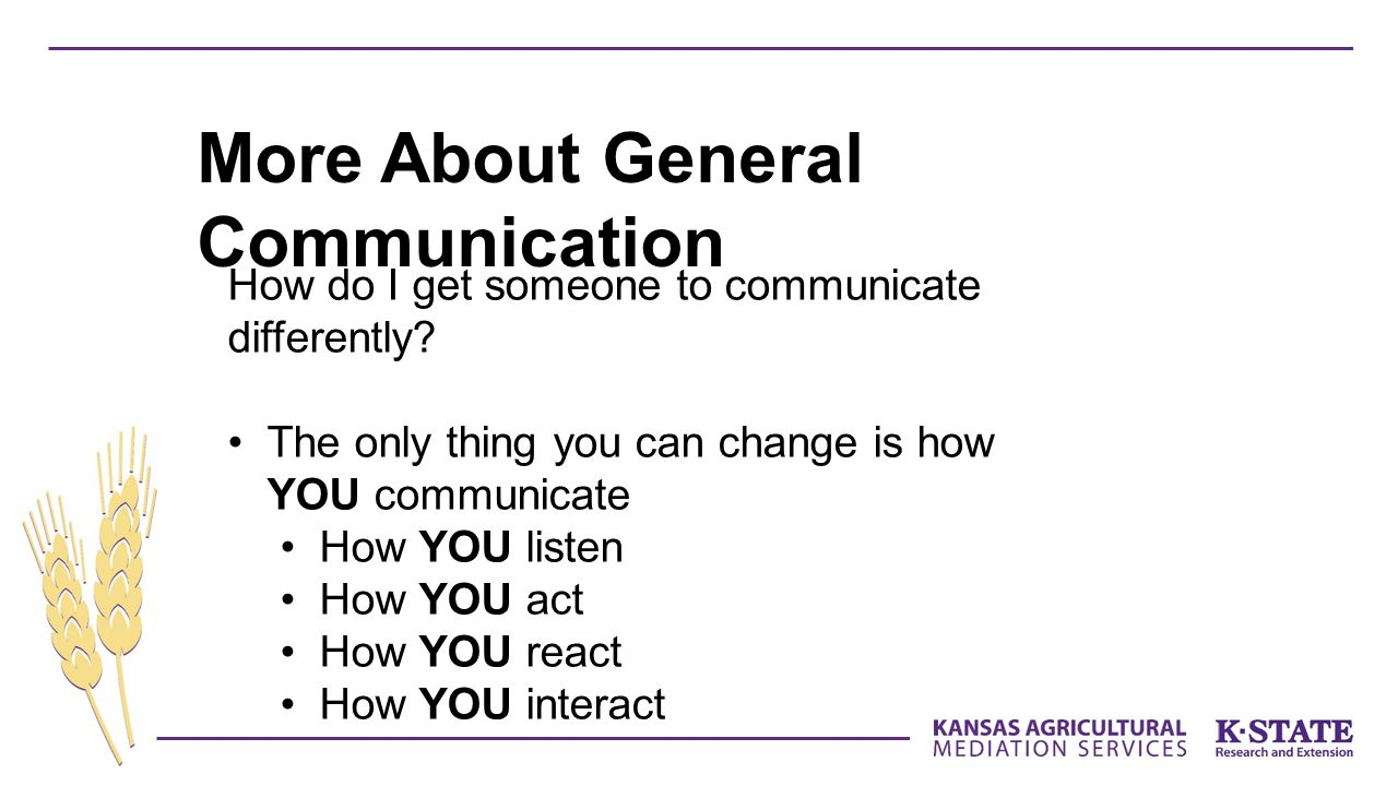 How do I get someone to communicate differently? The only thing you can change is how YOU communicate How YOU listen How YOU act How YOU react How YOU