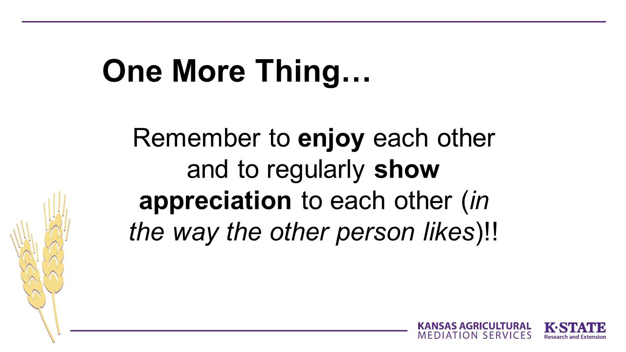 Remember to enjoy each other and to regularly show appreciation to each other (in the way the other person likes)!! One More Thing…