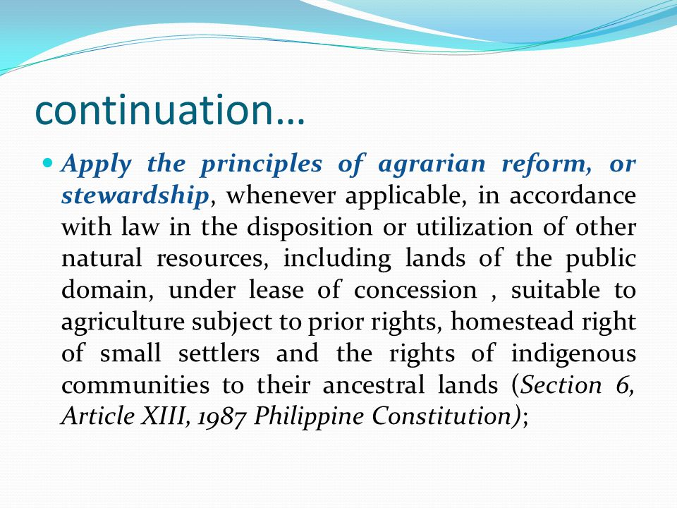 continuation… Apply the principles of agrarian reform, or stewardship, whenever applicable, in accordance with law in the disposition or utilization o