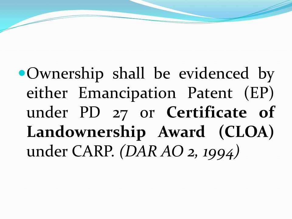 Ownership shall be evidenced by either Emancipation Patent (EP) under PD 27 or Certificate of Landownership Award (CLOA) under CARP. (DAR AO 2, 1994)