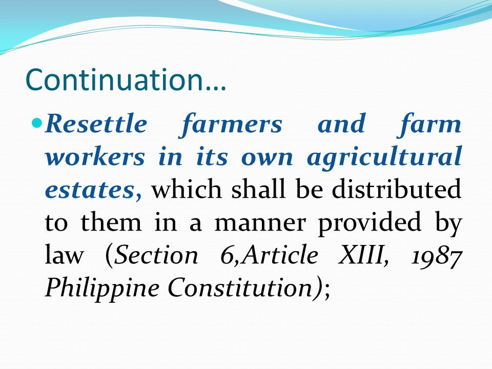 Continuation… Resettle farmers and farm workers in its own agricultural estates, which shall be distributed to them in a manner provided by law (Secti