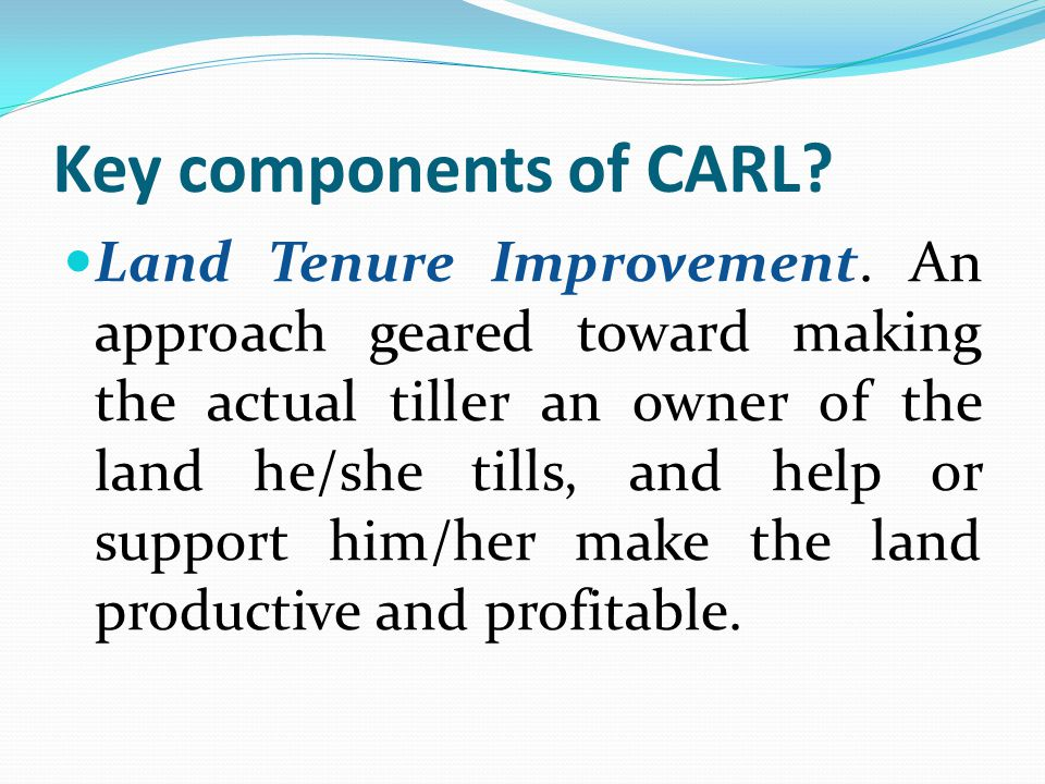 Key components of CARL? Land Tenure Improvement. An approach geared toward making the actual tiller an owner of the land he/she tills, and help or sup