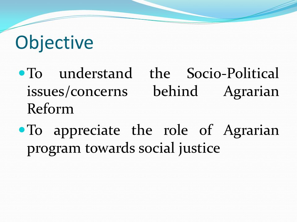 Objective To understand the Socio-Political issues/concerns behind Agrarian Reform To appreciate the role of Agrarian program towards social justice