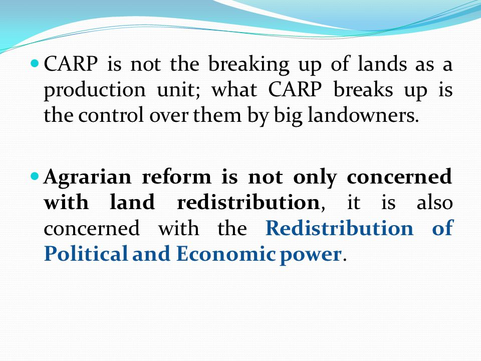 CARP is not the breaking up of lands as a production unit; what CARP breaks up is the control over them by big landowners. Agrarian reform is not only