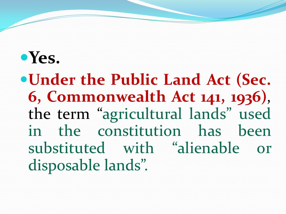 "Yes. Under the Public Land Act (Sec. 6, Commonwealth Act 141, 1936), the term ""agricultural lands"" used in the constitution has been substituted with"