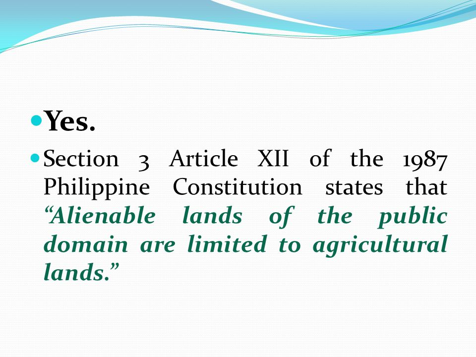 "Yes. Section 3 Article XII of the 1987 Philippine Constitution states that ""Alienable lands of the public domain are limited to agricultural lands."""