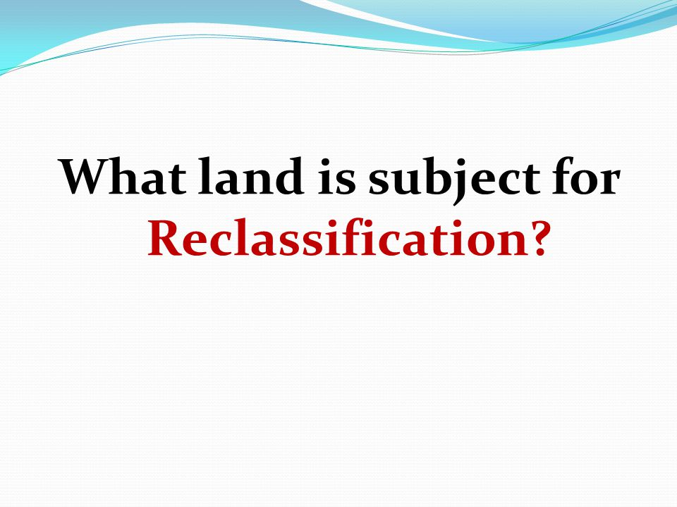 What land is subject for Reclassification?
