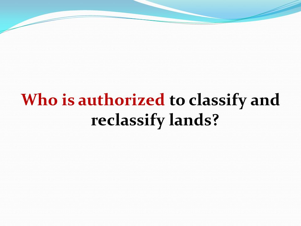 Who is authorized to classify and reclassify lands?