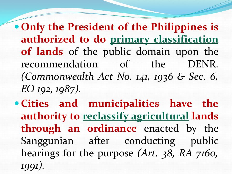 Only the President of the Philippines is authorized to do primary classification of lands of the public domain upon the recommendation of the DENR. (C